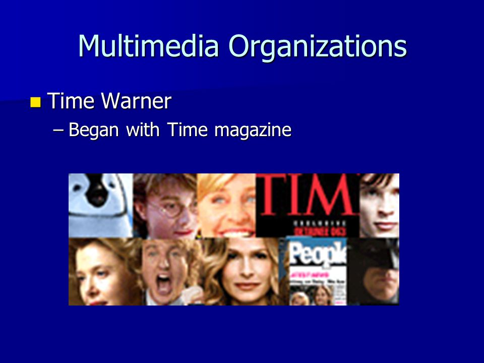 Multimedia Organizations Time Warner Time Warner –Began with Time magazine