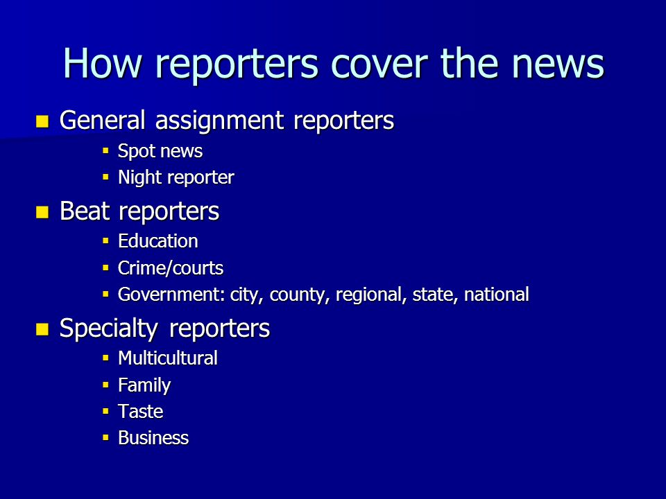 General assignment reporters General assignment reporters  Spot news  Night reporter Beat reporters Beat reporters  Education  Crime/courts  Government: city, county, regional, state, national Specialty reporters Specialty reporters  Multicultural  Family  Taste  Business How reporters cover the news