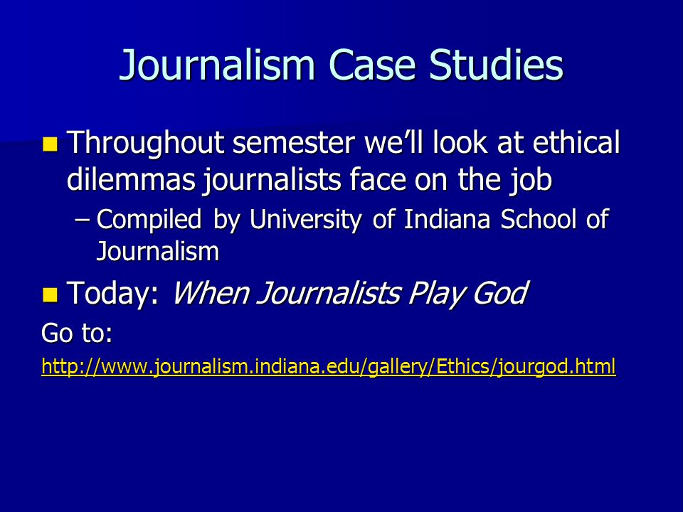 Journalism Case Studies Throughout semester we'll look at ethical dilemmas journalists face on the job Throughout semester we'll look at ethical dilemmas journalists face on the job –Compiled by University of Indiana School of Journalism Today: When Journalists Play God Today: When Journalists Play God Go to: http://www.journalism.indiana.edu/gallery/Ethics/jourgod.html