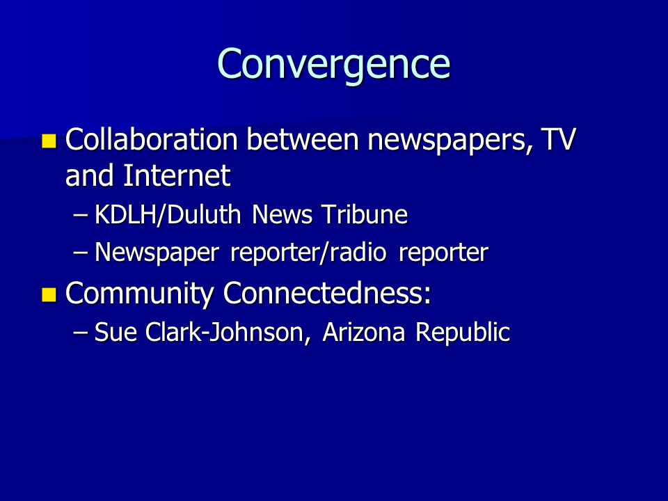 Convergence Collaboration between newspapers, TV and Internet Collaboration between newspapers, TV and Internet –KDLH/Duluth News Tribune –Newspaper reporter/radio reporter Community Connectedness: Community Connectedness: –Sue Clark-Johnson, Arizona Republic