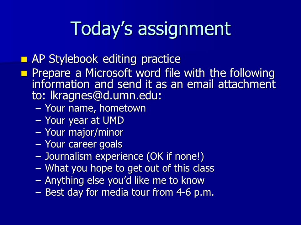 Today's assignment AP Stylebook editing practice AP Stylebook editing practice Prepare a Microsoft word file with the following information and send it as an email attachment to: lkragnes@d.umn.edu: Prepare a Microsoft word file with the following information and send it as an email attachment to: lkragnes@d.umn.edu: –Your name, hometown –Your year at UMD –Your major/minor –Your career goals –Journalism experience (OK if none!) –What you hope to get out of this class –Anything else you'd like me to know –Best day for media tour from 4-6 p.m.