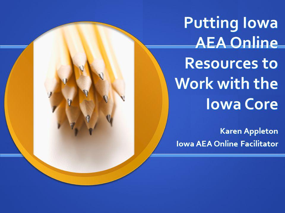 Putting Iowa AEA Online Resources to Work with the Iowa Core Karen Appleton Iowa AEA Online Facilitator