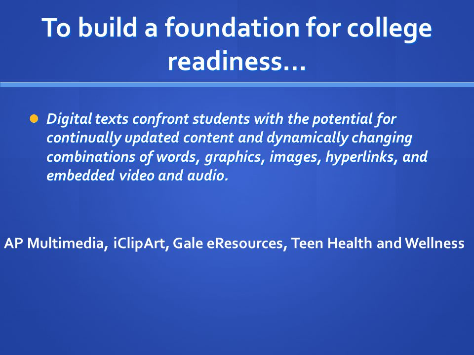 To build a foundation for college readiness… Digital texts confront students with the potential for continually updated content and dynamically changing combinations of words, graphics, images, hyperlinks, and embedded video and audio.