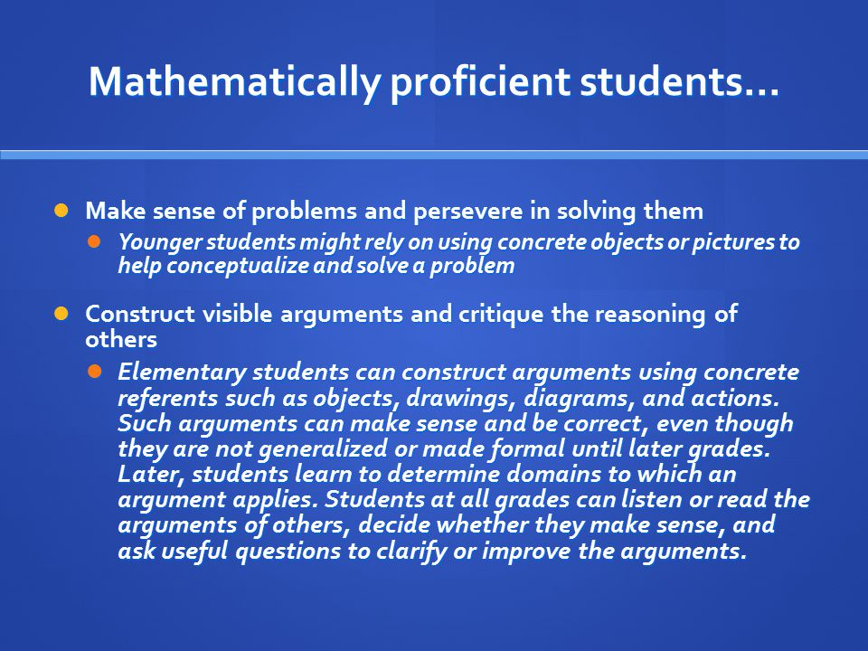 Mathematically proficient students… Make sense of problems and persevere in solving them Make sense of problems and persevere in solving them Younger students might rely on using concrete objects or pictures to help conceptualize and solve a problem Younger students might rely on using concrete objects or pictures to help conceptualize and solve a problem Construct visible arguments and critique the reasoning of others Construct visible arguments and critique the reasoning of others Elementary students can construct arguments using concrete referents such as objects, drawings, diagrams, and actions.