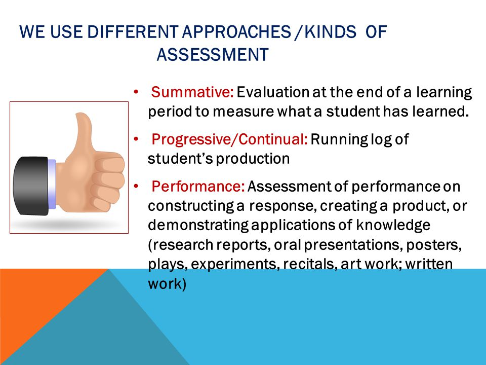 WE USE DIFFERENT APPROACHES /KINDS OF ASSESSMENT Peer: Evaluation of students' work done by classmates Self-assessment: Reflective process in which learners evaluate their own work, progress, attitudes, production.