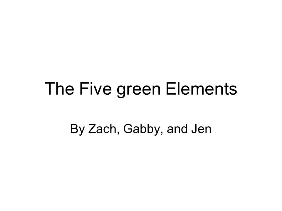 The Five green Elements By Zach, Gabby, and Jen