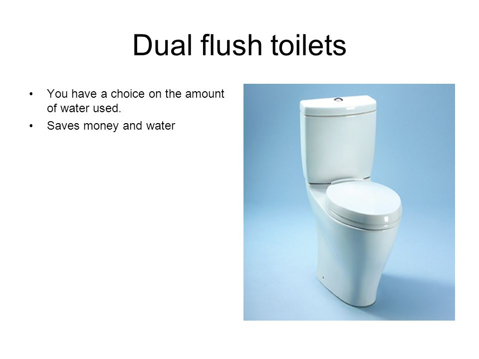 Dual flush toilets You have a choice on the amount of water used. Saves money and water