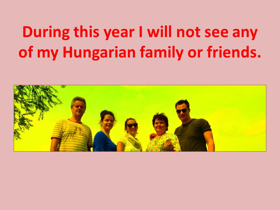 During this year I will not see any of my Hungarian family or friends.