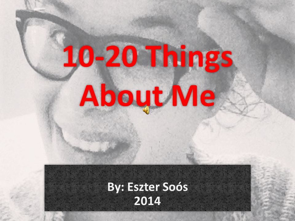 10-20 Things About Me By: Eszter Soós 2014
