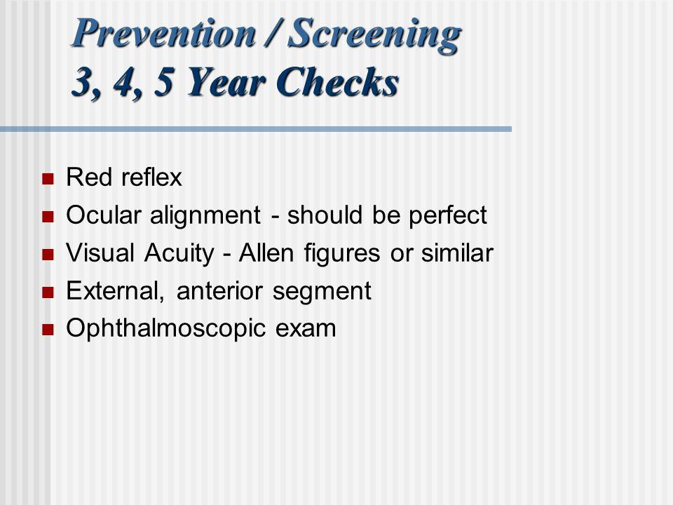 Prevention / Screening 3, 4, 5 Year Checks Red reflex Ocular alignment - should be perfect Visual Acuity - Allen figures or similar External, anterior