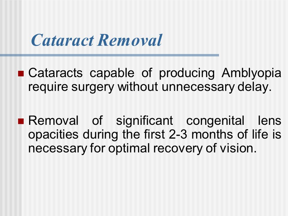 Cataract Removal Cataracts capable of producing Amblyopia require surgery without unnecessary delay. Removal of significant congenital lens opacities
