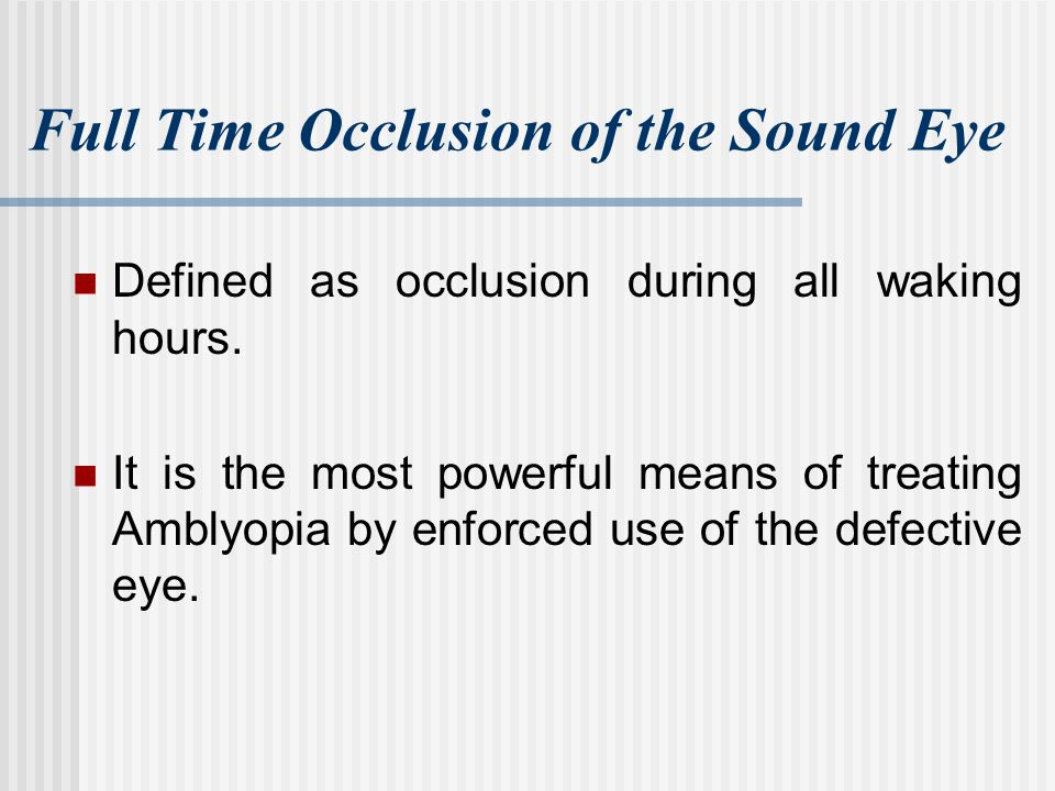 Full Time Occlusion of the Sound Eye Defined as occlusion during all waking hours. It is the most powerful means of treating Amblyopia by enforced use