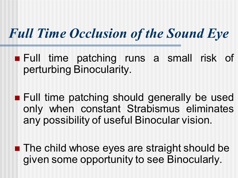 Full Time Occlusion of the Sound Eye Full time patching runs a small risk of perturbing Binocularity. Full time patching should generally be used only