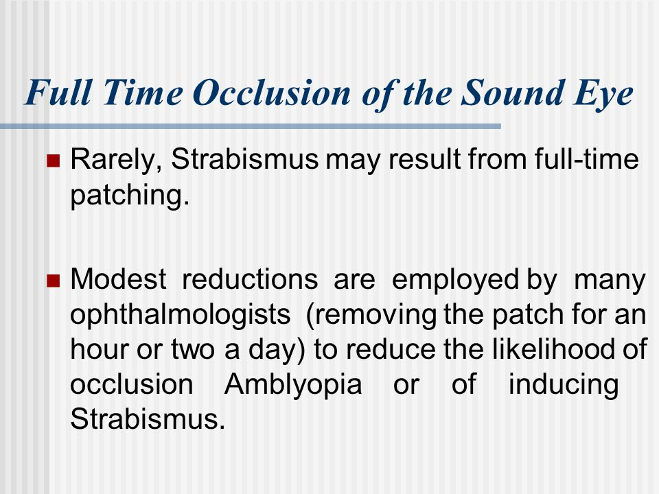 Full Time Occlusion of the Sound Eye Rarely, Strabismus may result from full-time patching. Modest reductions are employed by many ophthalmologists (r