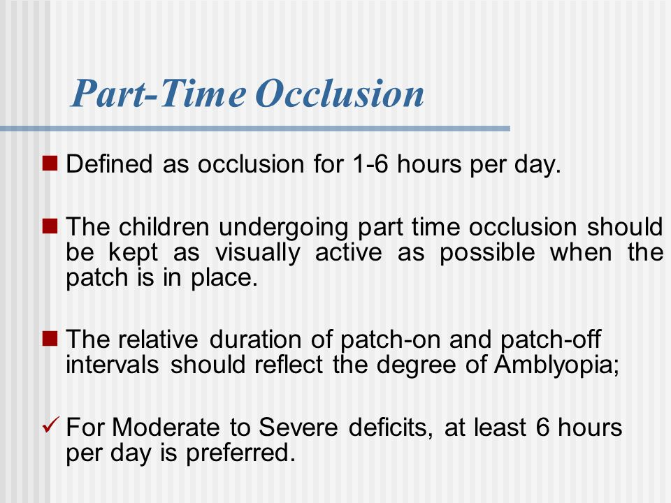 Part-Time Occlusion Defined as occlusion for 1-6 hours per day. The children undergoing part time occlusion should be kept as visually active as possi