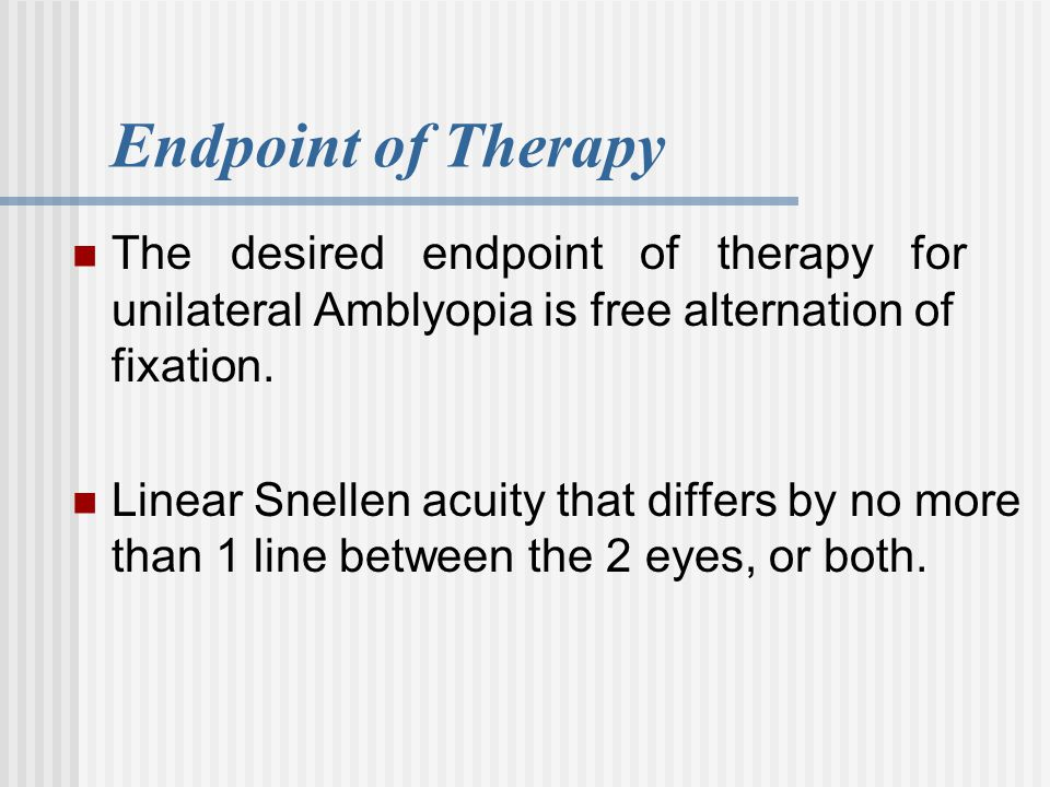 Endpoint of Therapy The desired endpoint of therapy for unilateral Amblyopia is free alternation of fixation. Linear Snellen acuity that differs by no