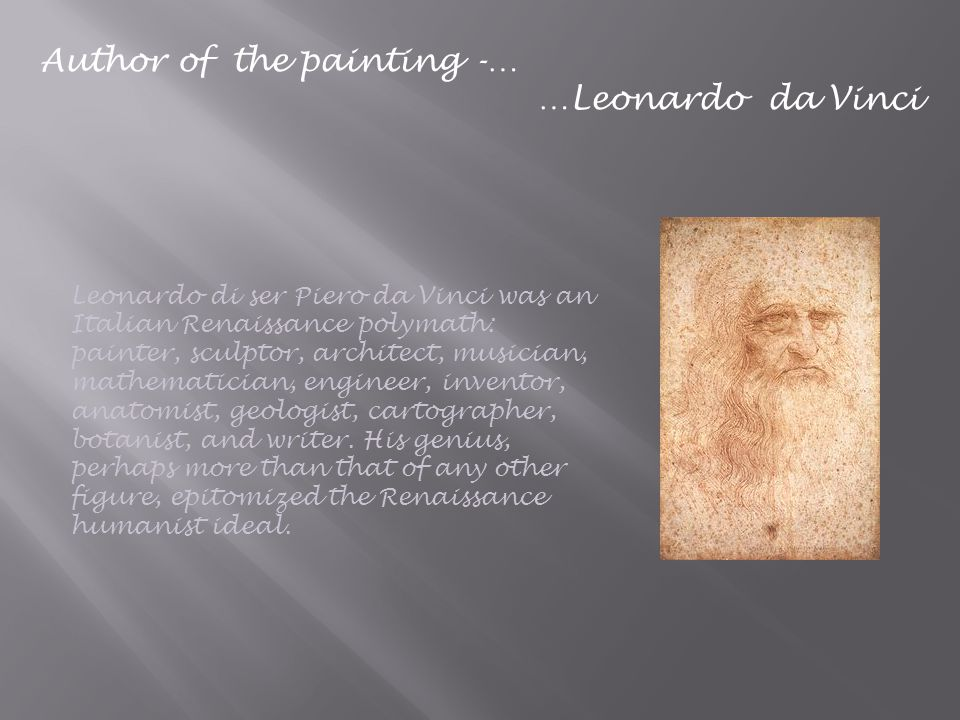 Author of the painting -… …Leonardo da Vinci Leonardo di ser Piero da Vinci was an Italian Renaissance polymath: painter, sculptor, architect, musician, mathematician, engineer, inventor, anatomist, geologist, cartographer, botanist, and writer.