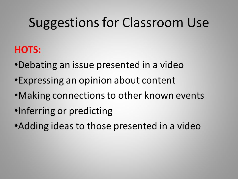 Suggestions for Classroom Use HOTS: Debating an issue presented in a video Expressing an opinion about content Making connections to other known event