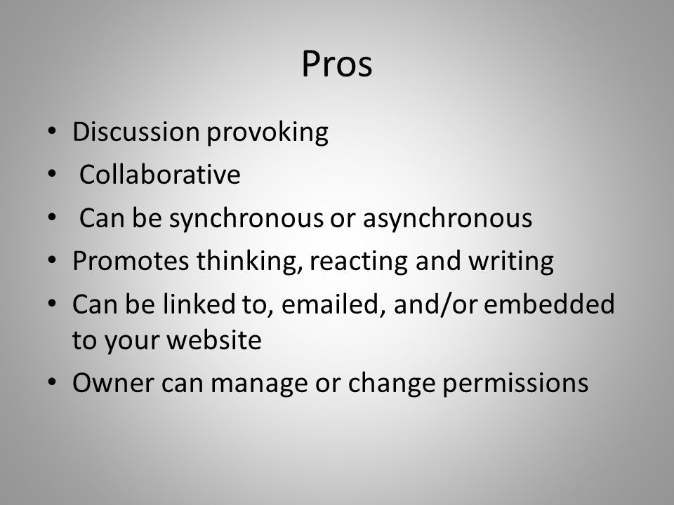Pros Discussion provoking Collaborative Can be synchronous or asynchronous Promotes thinking, reacting and writing Can be linked to, emailed, and/or embedded to your website Owner can manage or change permissions
