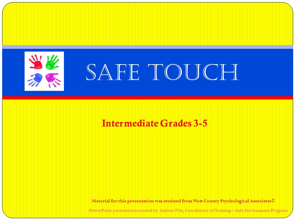 Intermediate Grades 3-5 Safe Touch Material for this presentation was attained from West County Psychological Associates© PowerPoint presentation created by Andrea Witt, Coordinator of Training—Safe Environment Program