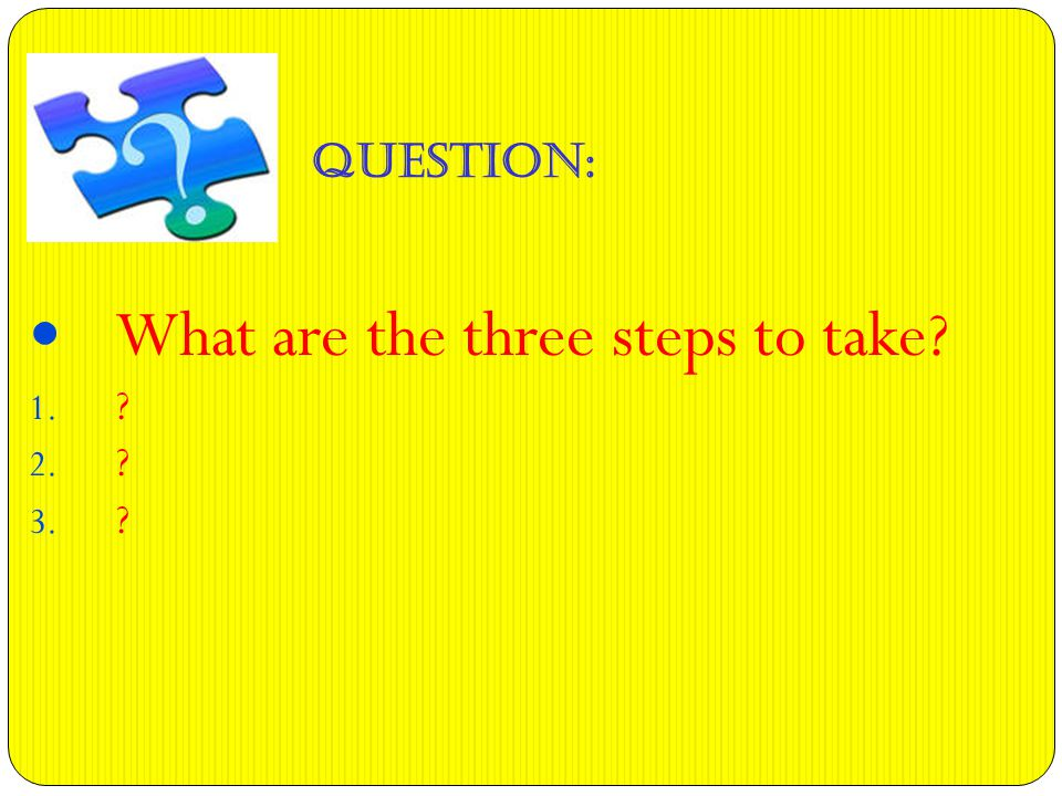 QUESTION: What are the three steps to take 1. 2. 3.