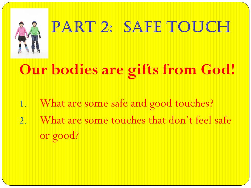 Part 2: Safe Touch Our bodies are gifts from God. 1.