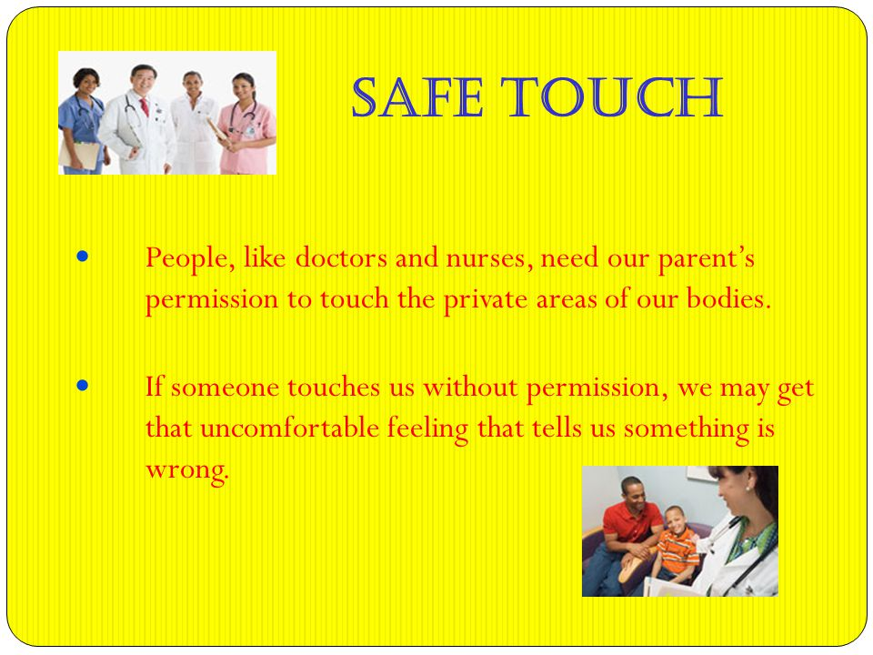 People, like doctors and nurses, need our parent's permission to touch the private areas of our bodies.