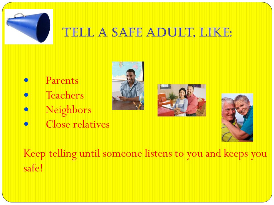 Tell a Safe Adult, like: Parents Teachers Neighbors Close relatives Keep telling until someone listens to you and keeps you safe!