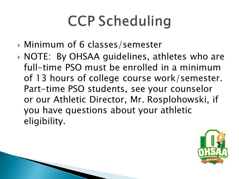  Minimum of 6 classes/semester  NOTE: By OHSAA guidelines, athletes who are full-time PSO must be enrolled in a minimum of 13 hours of college course work/semester.