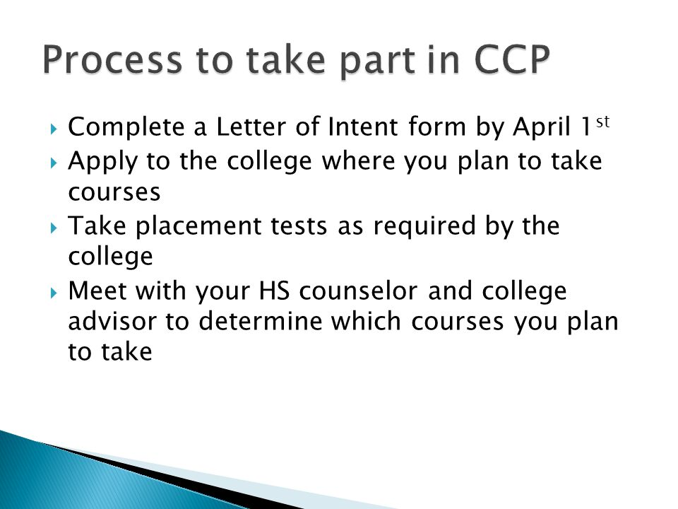  Complete a Letter of Intent form by April 1 st  Apply to the college where you plan to take courses  Take placement tests as required by the college  Meet with your HS counselor and college advisor to determine which courses you plan to take