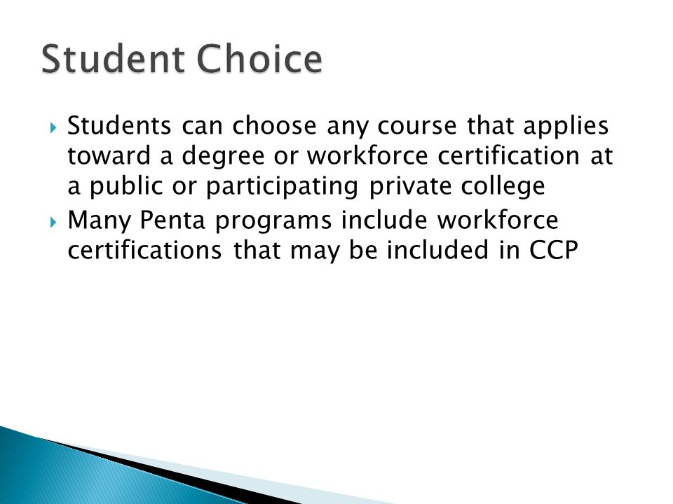  Students can choose any course that applies toward a degree or workforce certification at a public or participating private college  Many Penta programs include workforce certifications that may be included in CCP