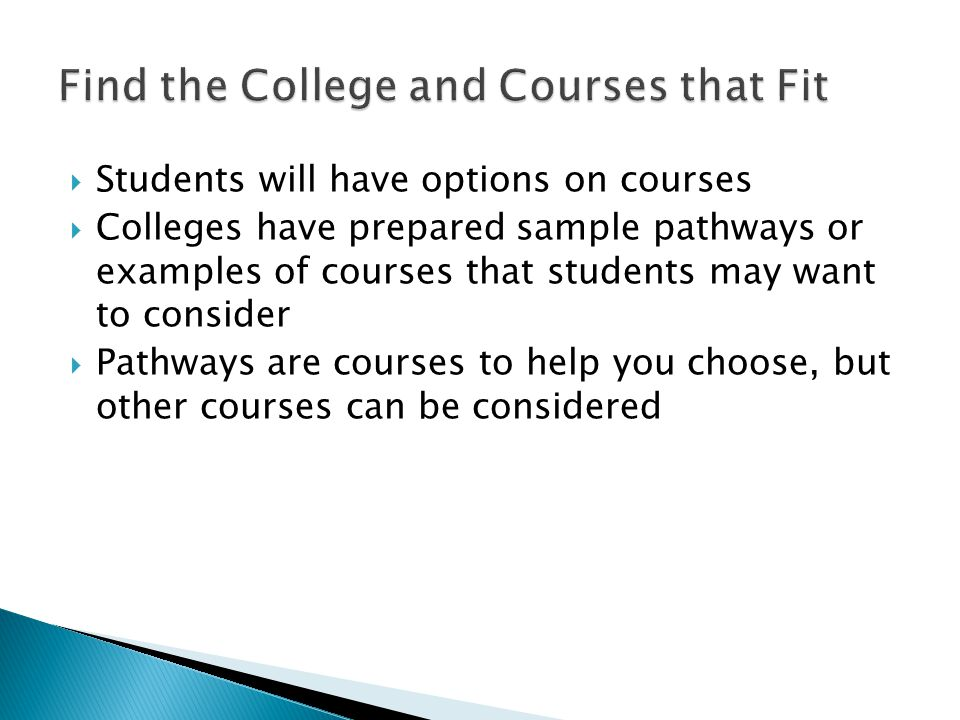  Students will have options on courses  Colleges have prepared sample pathways or examples of courses that students may want to consider  Pathways are courses to help you choose, but other courses can be considered