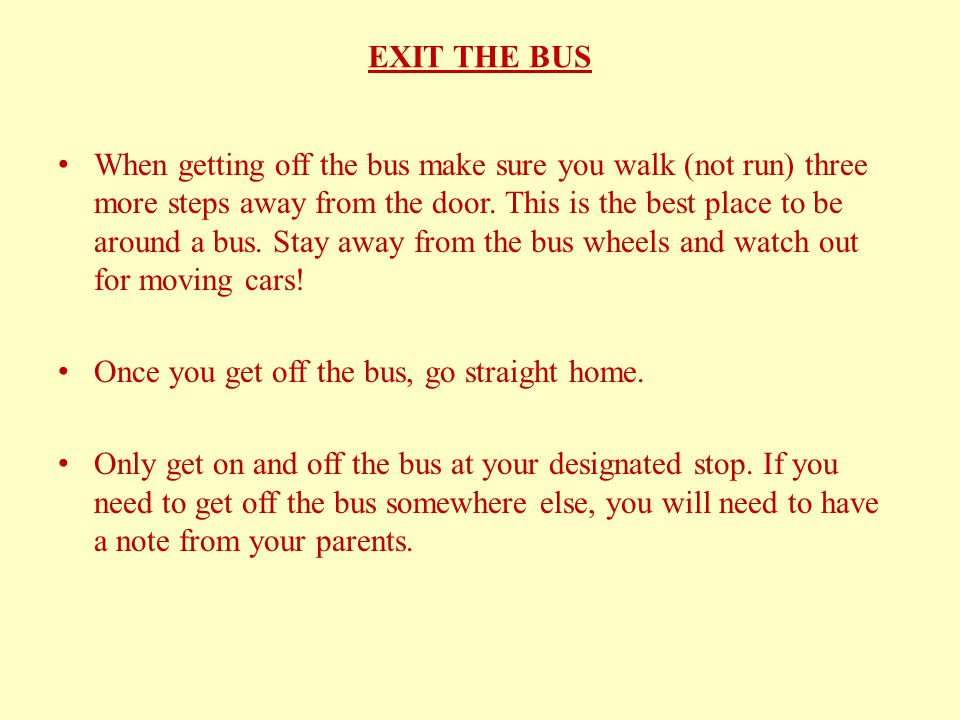 EXIT THE BUS When getting off the bus make sure you walk (not run) three more steps away from the door.