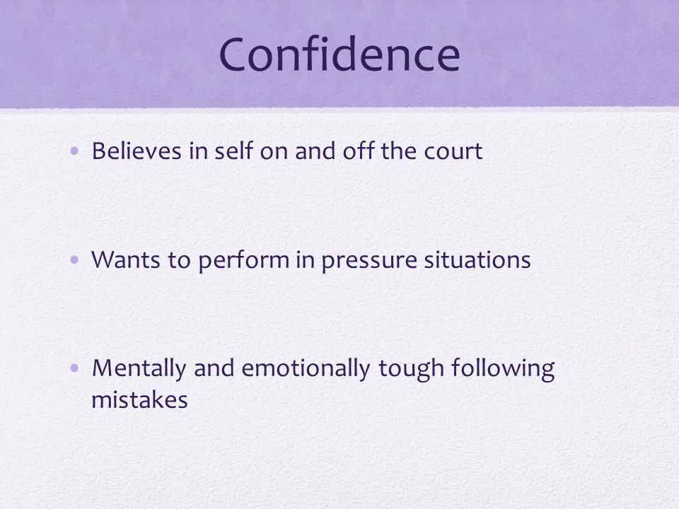 Confidence Believes in self on and off the court Wants to perform in pressure situations Mentally and emotionally tough following mistakes