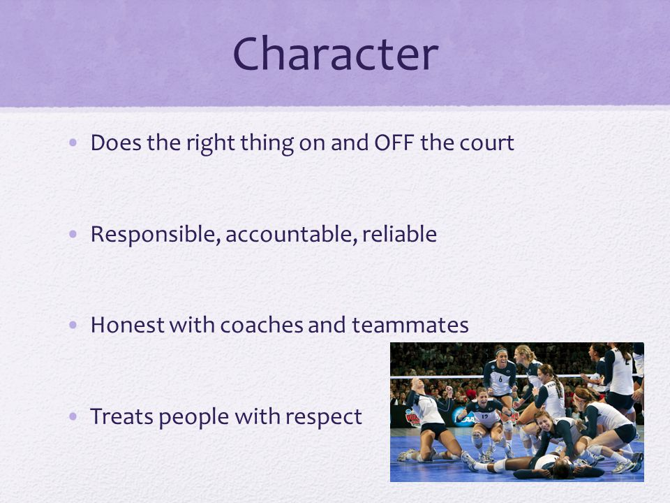 Character Does the right thing on and OFF the court Responsible, accountable, reliable Honest with coaches and teammates Treats people with respect