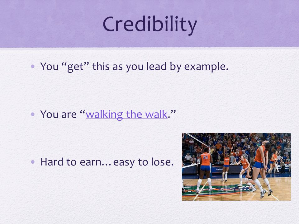 Credibility You get this as you lead by example.