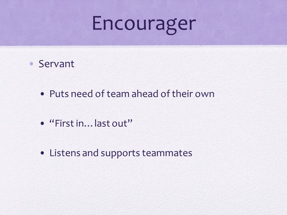 Encourager Servant Puts need of team ahead of their own First in…last out Listens and supports teammates