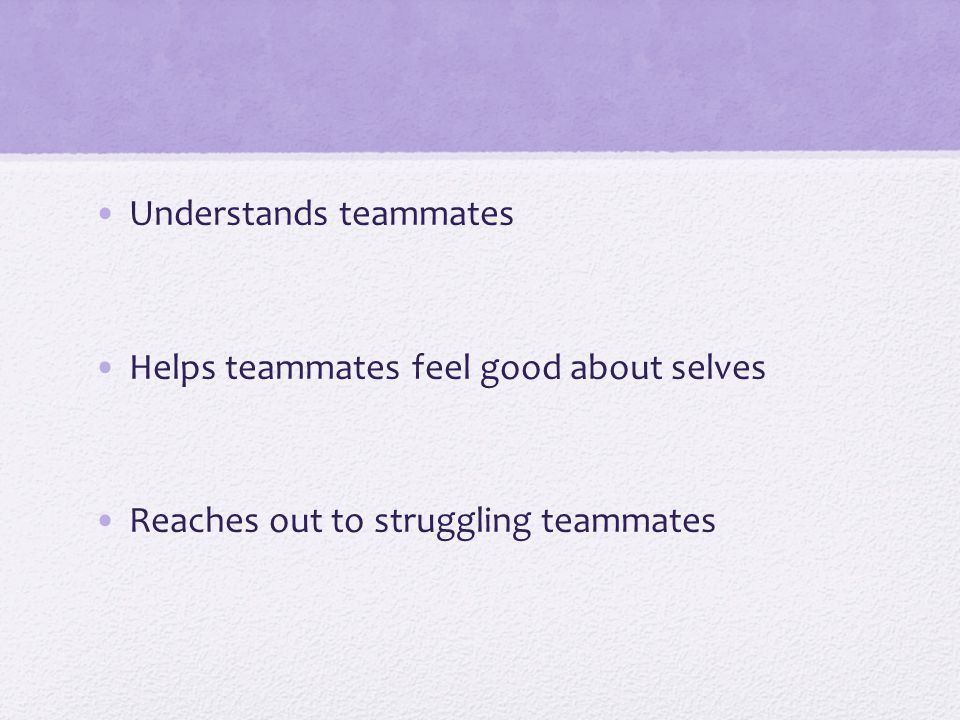 Understands teammates Helps teammates feel good about selves Reaches out to struggling teammates