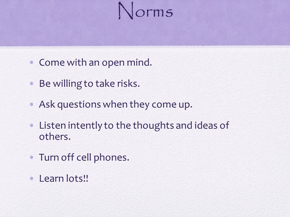 Norms Come with an open mind. Be willing to take risks.