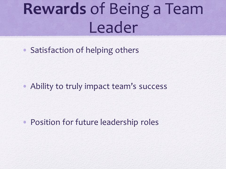Rewards of Being a Team Leader Satisfaction of helping others Ability to truly impact team's success Position for future leadership roles