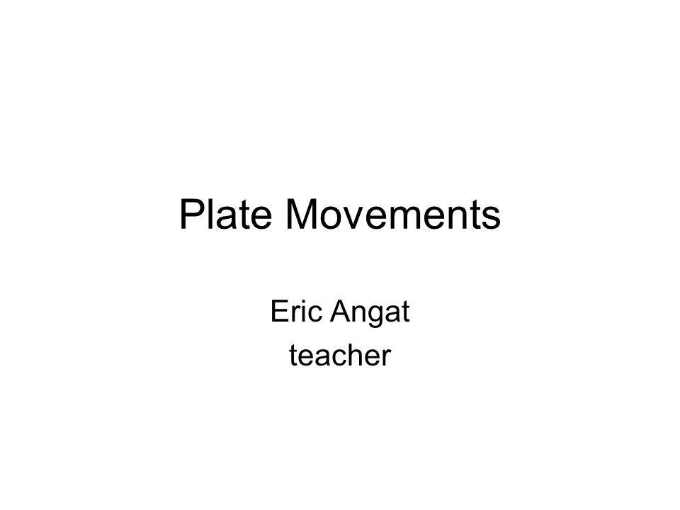 Plate Movements Eric Angat teacher