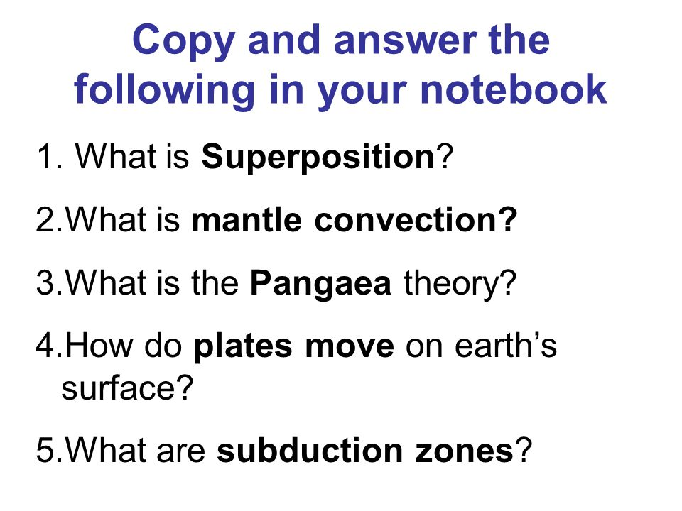 Copy and answer the following in your notebook 1. What is Superposition? 2.What is mantle convection? 3.What is the Pangaea theory? 4.How do plates mo