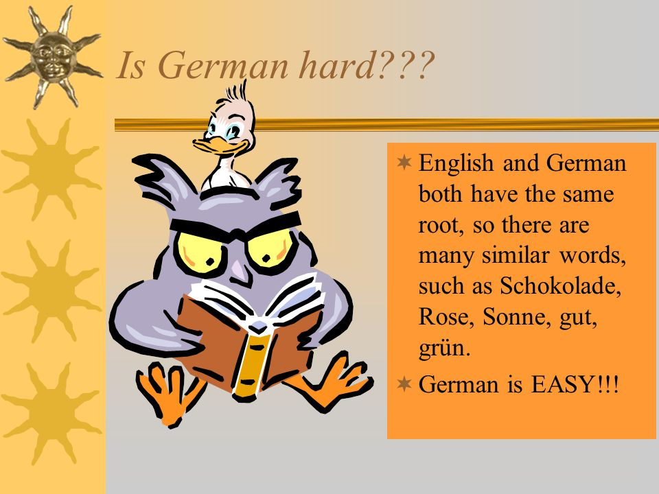 Is German hard???  English and German both have the same root, so there are many similar words, such as Schokolade, Rose, Sonne, gut, grün.  German