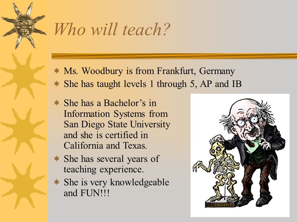 Who will teach?  Ms. Woodbury is from Frankfurt, Germany  She has taught levels 1 through 5, AP and IB  She has a Bachelor's in Information Systems