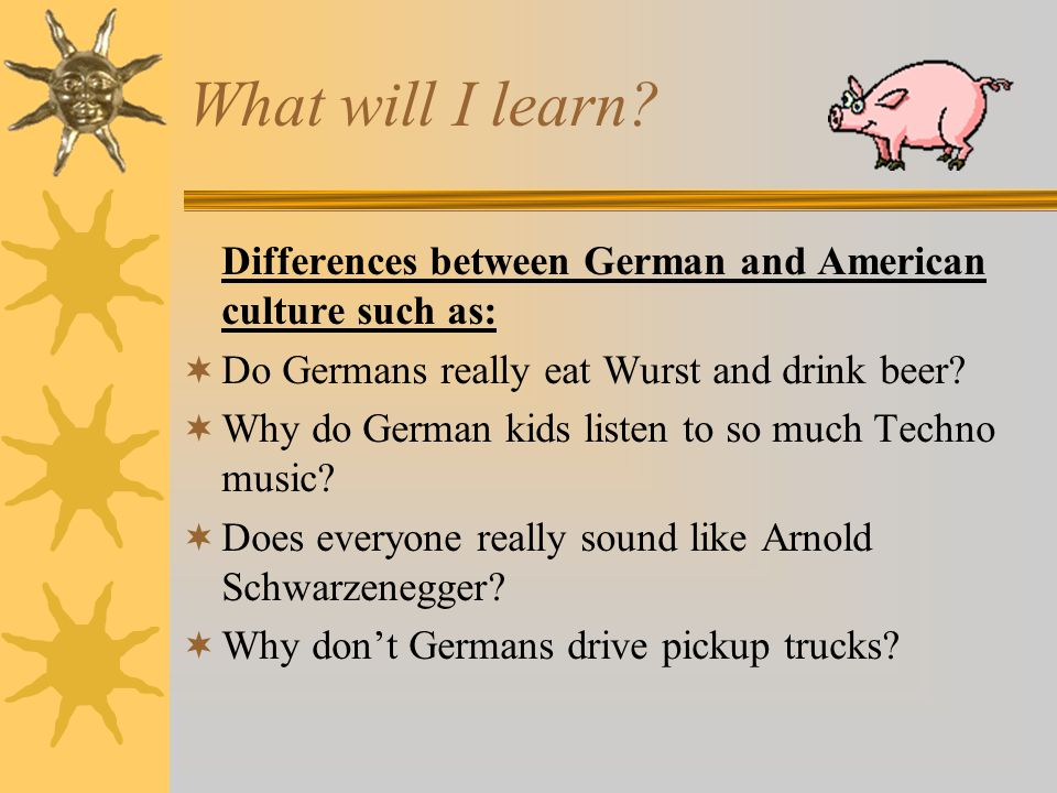 What will I learn? Differences between German and American culture such as:  Do Germans really eat Wurst and drink beer?  Why do German kids listen