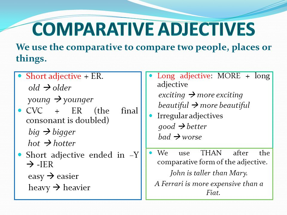 We use the comparative to compare two people, places or things.