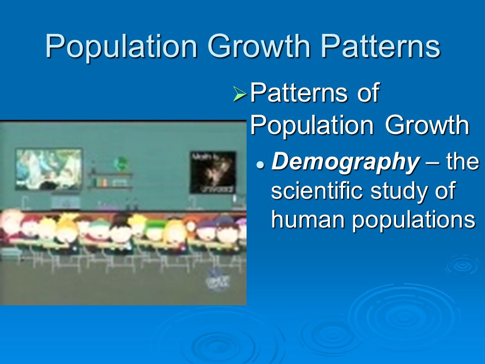 Population Growth Patterns  Patterns of Population Growth Demography – the scientific study of human populations