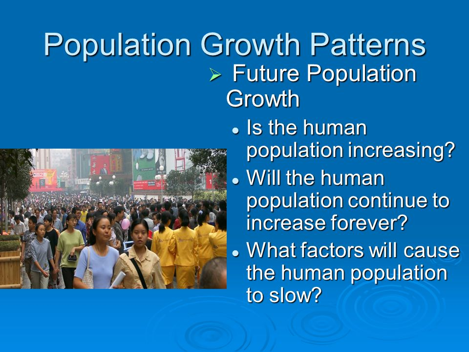 Population Growth Patterns  Future Population Growth Is the human population increasing? Will the human population continue to increase forever? What
