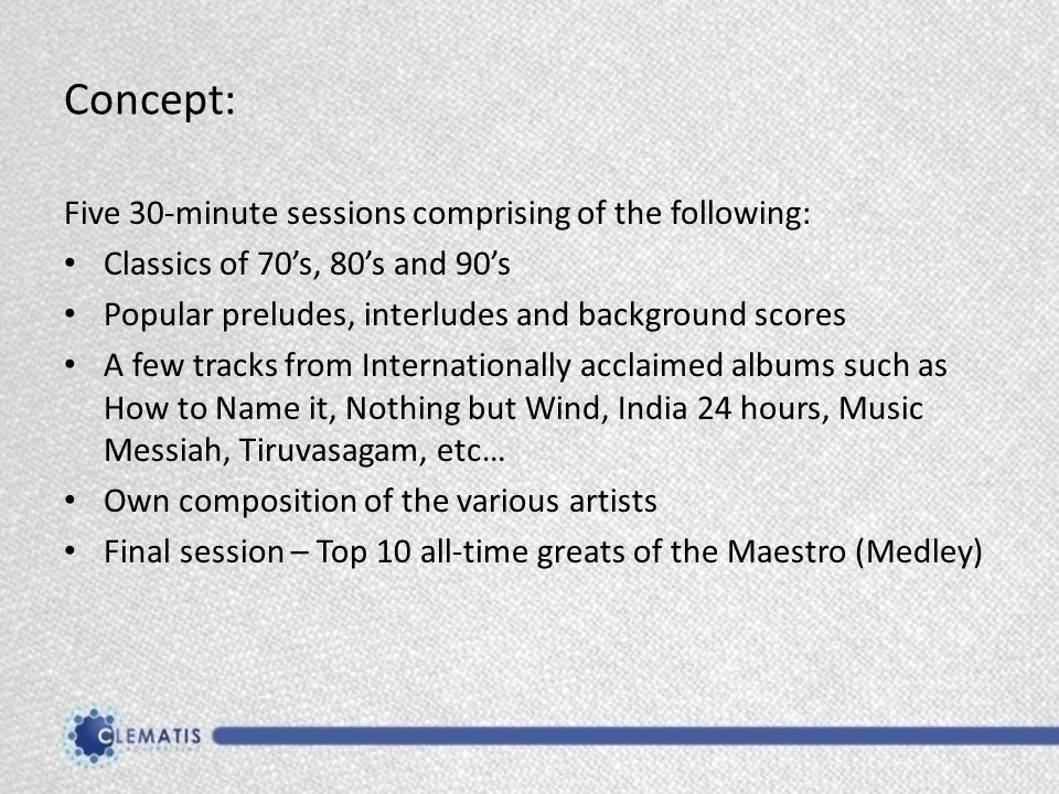 Concept: Five 30-minute sessions comprising of the following: Classics of 70's, 80's and 90's Popular preludes, interludes and background scores A few