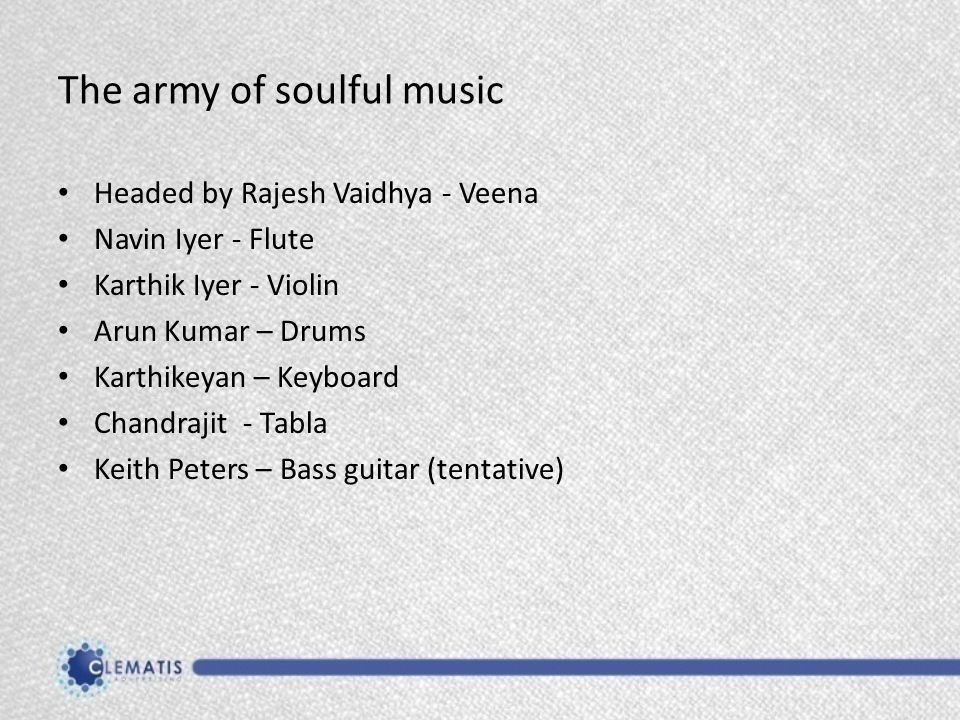 The army of soulful music Headed by Rajesh Vaidhya - Veena Navin Iyer - Flute Karthik Iyer - Violin Arun Kumar – Drums Karthikeyan – Keyboard Chandrajit - Tabla Keith Peters – Bass guitar (tentative)